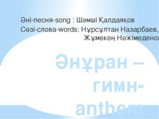 Әнұран –гимн- anthem Әні-песня-song : Шәмші Қалдаяқов Сөзі-слова-words: Нұрсұ