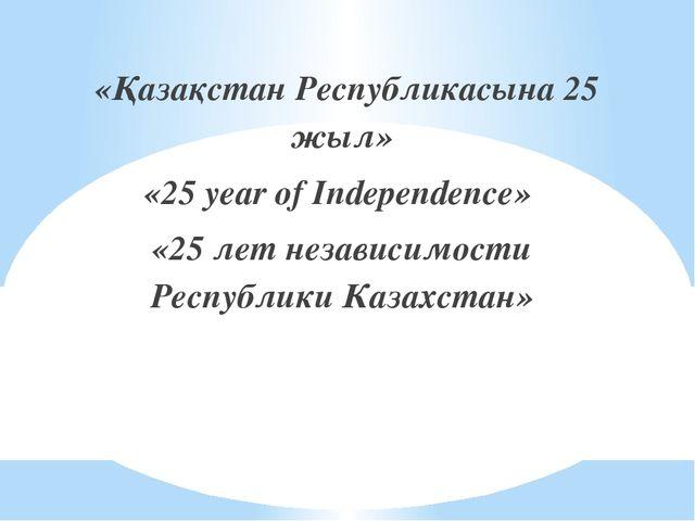 «Қазақстан Республикасына 25 жыл» «25 year of Independence» «25 лет независи...