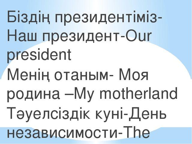 Біздің президентіміз-Наш президент-Оur president Менің отаным- Моя родина –Мy...