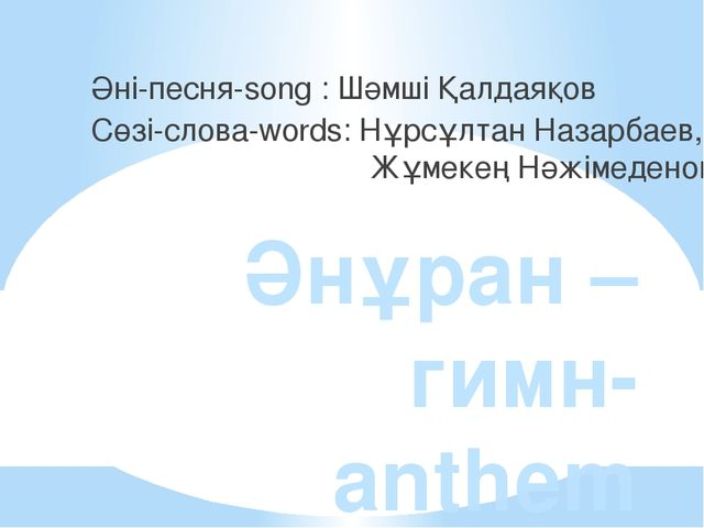 Әнұран –гимн- anthem Әні-песня-song : Шәмші Қалдаяқов Сөзі-слова-words: Нұрсұ...