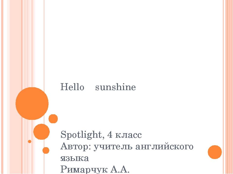 Hello sunshine Spotlight, 4 класс Автор: учитель английского языка Римарчук А...