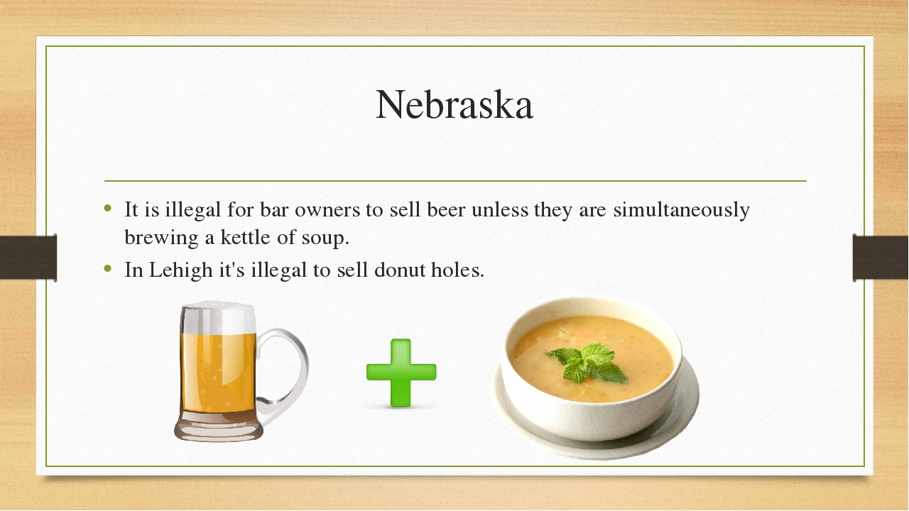 Nebraska It is illegal for bar owners to sell beer unless they are simultaneo...