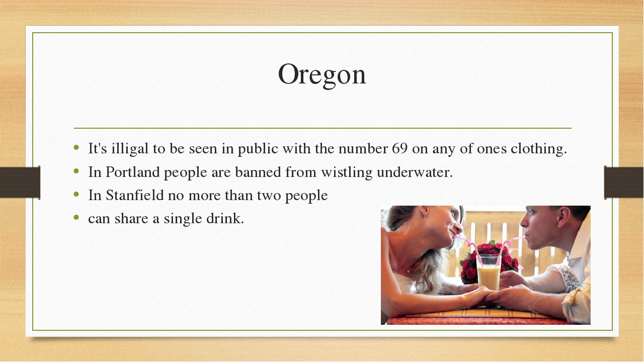 Oregon It's illigal to be seen in public with the number 69 on any of ones cl...