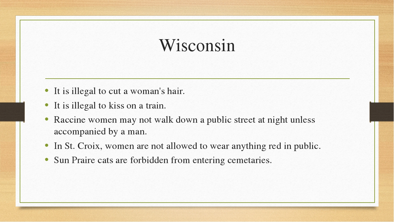 Wisconsin It is illegal to cut a woman's hair. It is illegal to kiss on a tra...