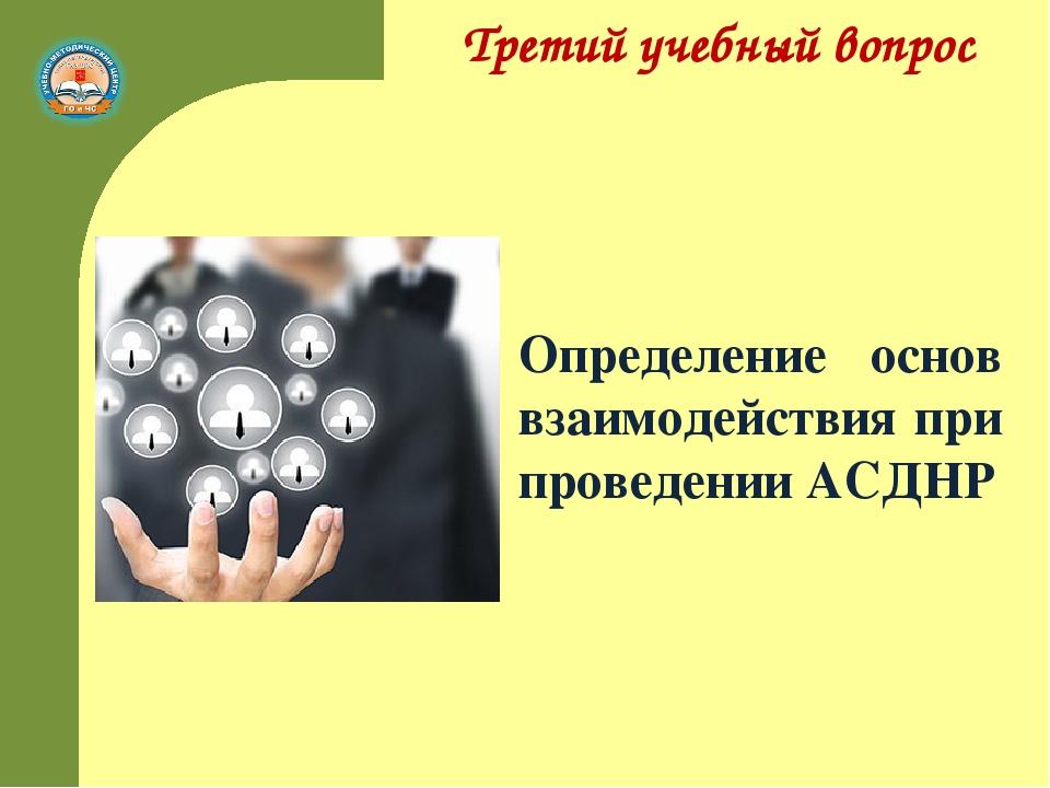 Третий учебный вопрос Определение основ взаимодействия при проведении АСДНР
