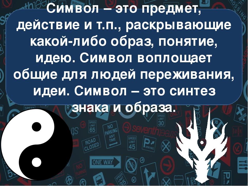 Символ – это предмет, действие и т.п., раскрывающие какой-либо образ, понятие...