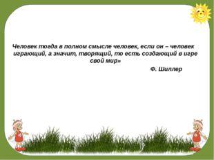 «Человек тогда в полном смысле человек, если он – человек играющий, а значит,
