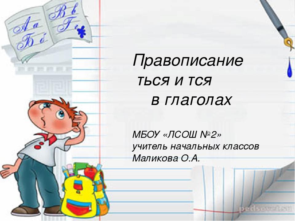 Правописание ться и тся в глаголах МБОУ «ЛСОШ №2» учитель начальных классов...
