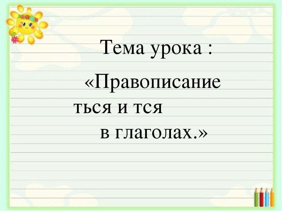 Тема урока : «Правописание ться и тся в глаголах.»