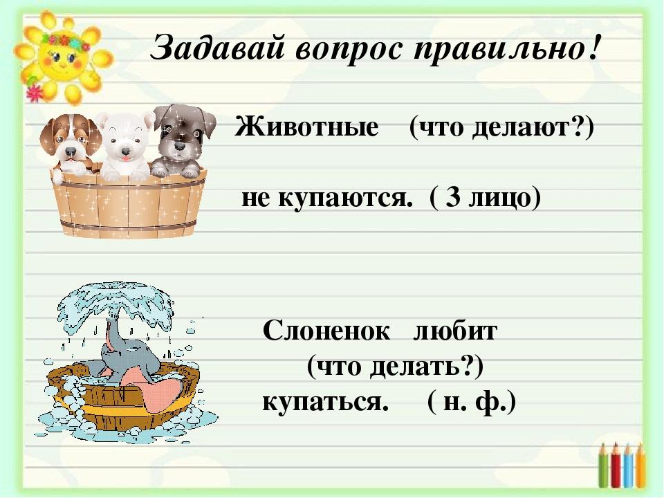 Задавай вопрос правильно! Животные (что делают?) не купаются. ( 3 лицо) Слоне...