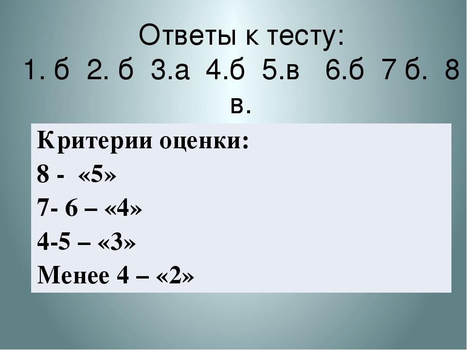 Ответы к тесту: 1. б 2. б 3.а 4.б 5.в 6.б 7 б. 8 в. Критерии оценки: 8 - «5»...