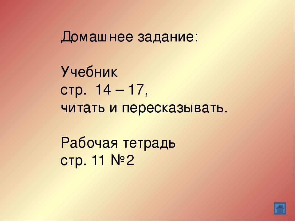 Домашнее задание: Учебник стр. 14 – 17, читать и пересказывать. Рабочая тетра...
