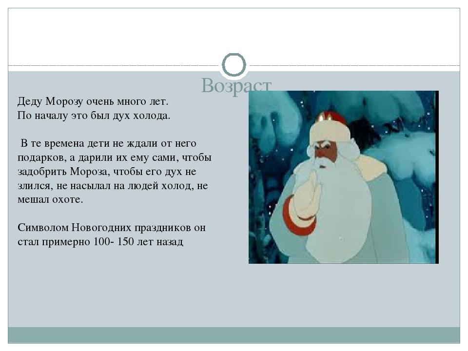 Возраст Деду Морозу очень много лет. По началу это был дух холода. В те врем...
