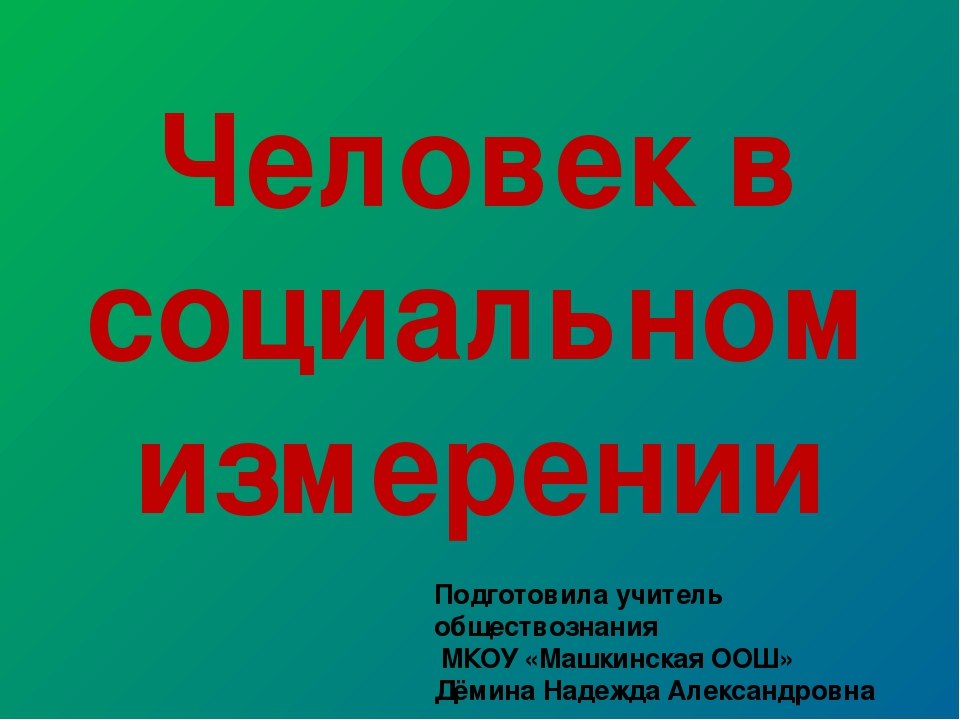 Человек в социальном измерении Подготовила учитель обществознания МКОУ «Машки...
