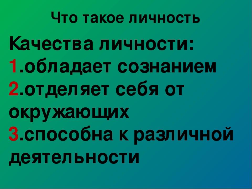 Что такое личность Качества личности: 1.обладает сознанием 2.отделяет себя от...