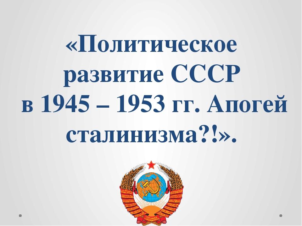 «Политическое развитие СССР в 1945 – 1953 гг. Апогей сталинизма?!».