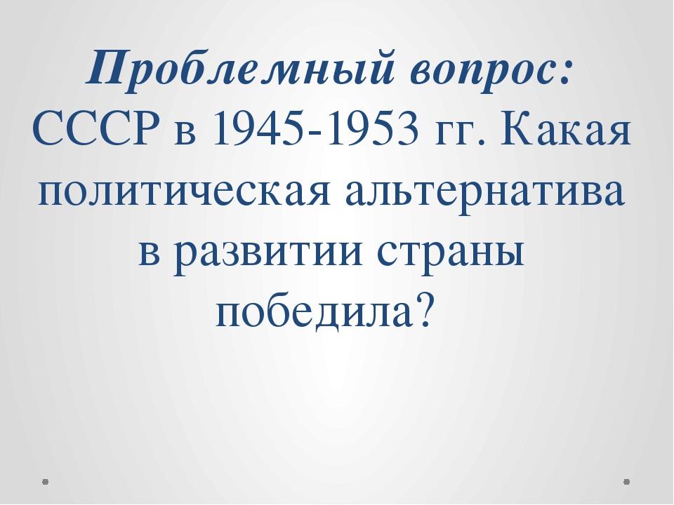 Проблемный вопрос: СССР в 1945-1953 гг. Какая политическая альтернатива в раз...