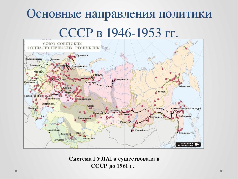 Основные направления политики СССР в 1946-1953 гг. Система ГУЛАГа существовал...