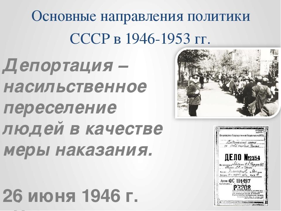 Основные направления политики СССР в 1946-1953 гг. Депортация – насильственно...