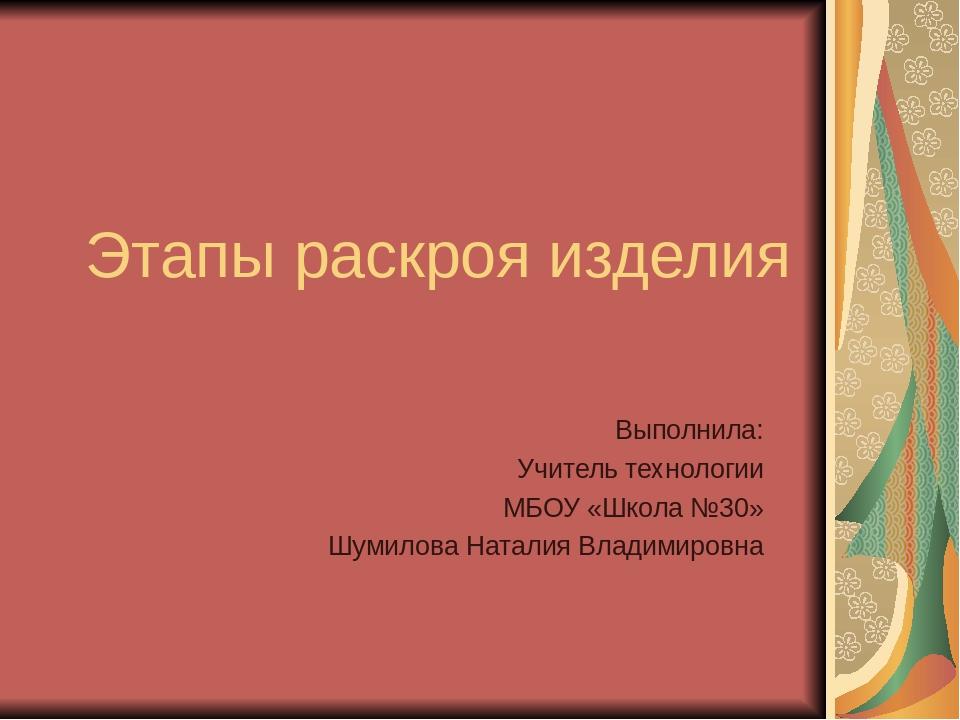 Этапы раскроя изделия Выполнила: Учитель технологии МБОУ «Школа №30» Шумилова...