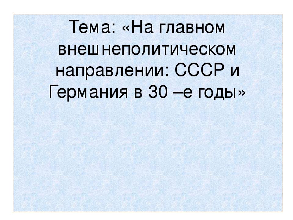 Тема: «На главном внешнеполитическом направлении: СССР и Германия в 30 –е годы»