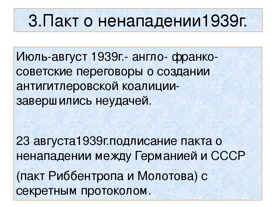 3.Пакт о ненападении1939г. Июль-август 1939г.- англо- франко- советские перег...