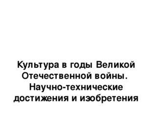 Культура в годы Великой Отечественной войны. Научно-технические достижения и
