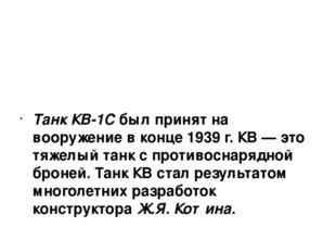 Танк КВ-1С был принят на вооружение в конце 1939 г. КВ — это тяжелый танк с