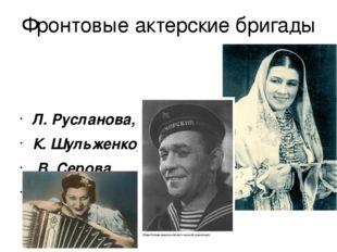 Фронтовые актерские бригады Л. Русланова, К. Шульженко, В. Серова, Л. Утесов
