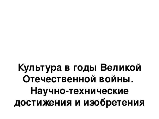 Культура в годы Великой Отечественной войны. Научно-технические достижения и...
