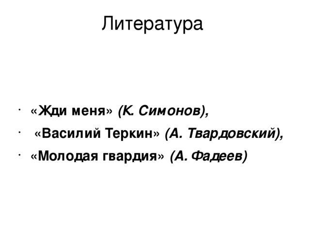 Литература «Жди меня» (К. Симонов), «Василий Теркин» (А. Твардовский), «Молод...