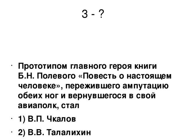 3 - ? Прототипом главного героя книги Б.Н. Полевого «Повесть о настоящем чело...