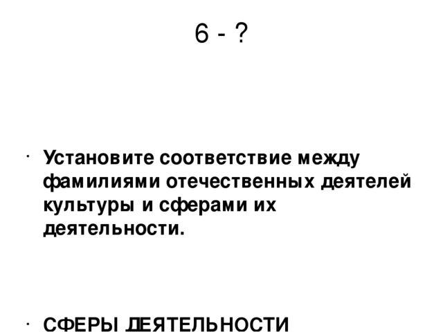 6 - ? Установите соответствие между фамилиями отечественных деятелей культуры...