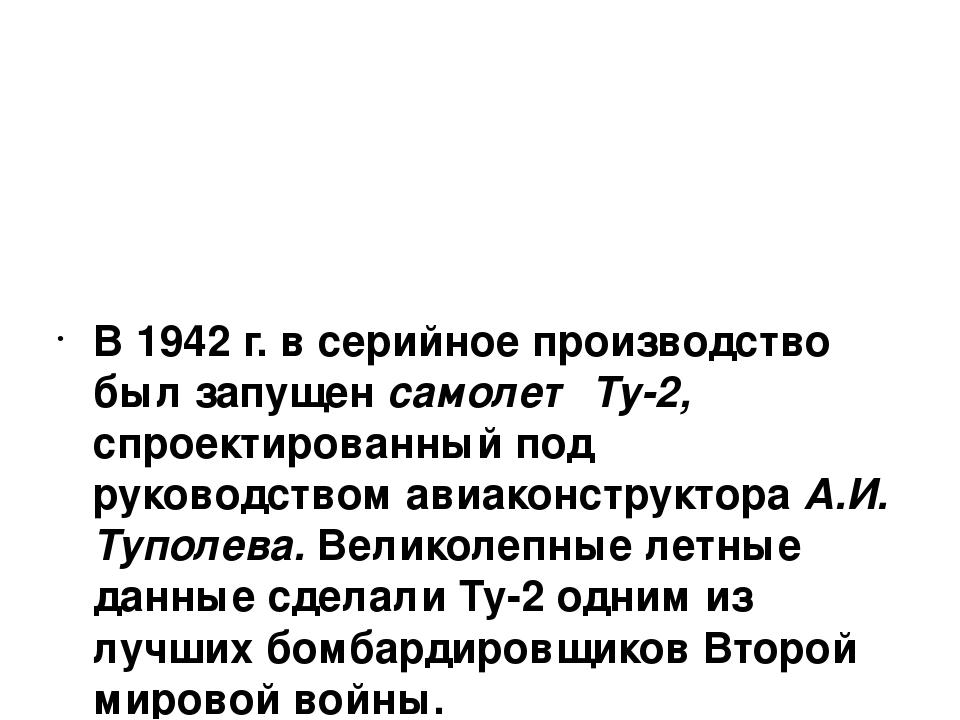 В 1942 г. в серийное производство был запущен самолет Ту-2, спроектированный...