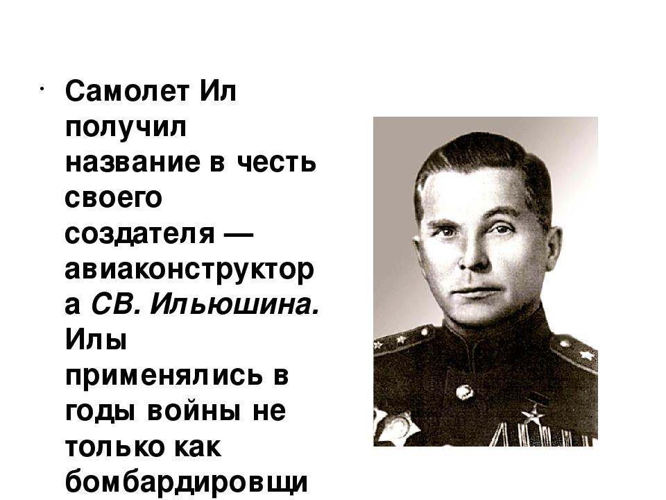 Самолет Ил получил название в честь своего создателя — авиаконструктора СВ....