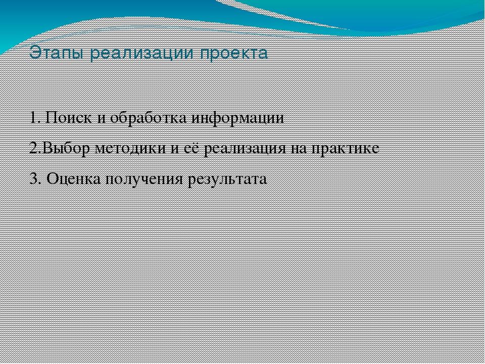 Этапы реализации проекта 1. Поиск и обработка информации 2.Выбор методики и е...