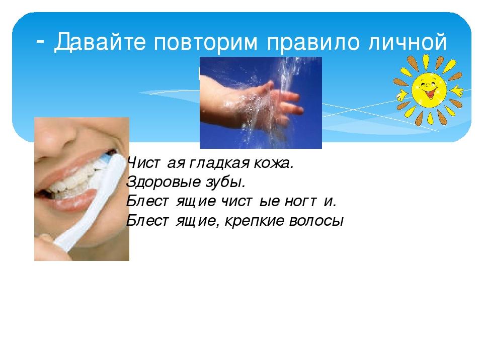 - Давайте повторим правило личной гигиены Чистая гладкая кожа. Здоровые зубы....