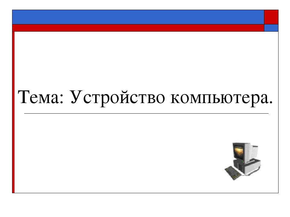 Тема: Устройство компьютера.