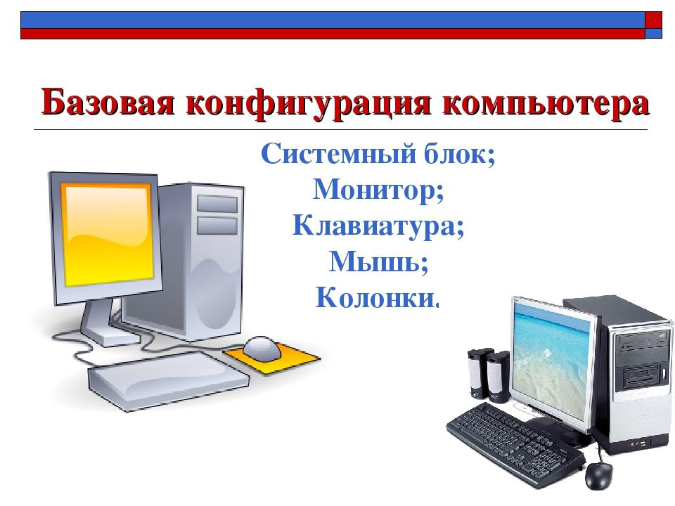 Базовая конфигурация компьютера Системный блок; Монитор; Клавиатура; Мышь; Ко...