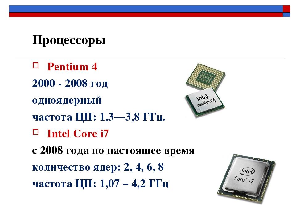 Pentium 4 2000 - 2008 год одноядерный частота ЦП: 1,3—3,8 ГГц. Intel Core i7...