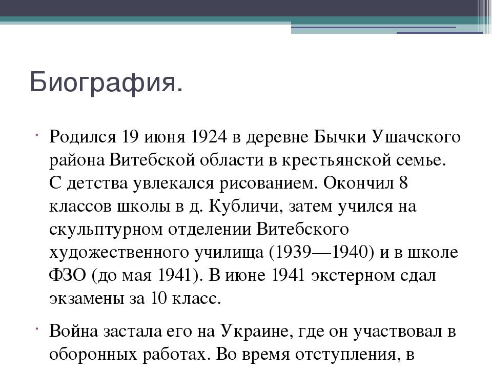 Биография. Родился 19 июня 1924 в деревне Бычки Ушачского района Витебской об...