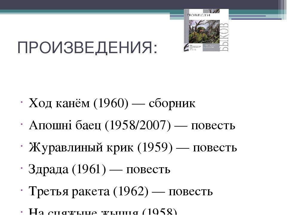 ПРОИЗВЕДЕНИЯ: Ход канём (1960) — сборник Апошні баец (1958/2007) — повесть Жу...