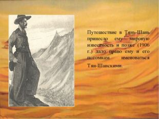Путешествие в Тянь-Шань принесло ему мировую известность и позже (1906 г.) да