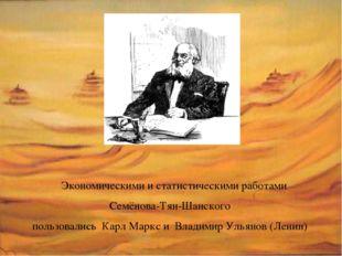 Экономическими и статистическими работами Семёнова-Тян-Шанского пользовались