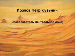 (Исследователь Центральной Азии) Козлов Петр Кузьмич