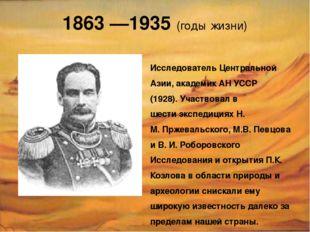 1863 —1935 (годы жизни) Исследователь Центральной Азии, академик АН УССР (192