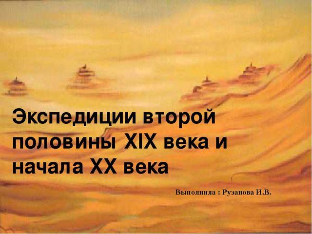 Экспедиции второй половины XIX века и начала XX века Выполнила : Рузанова И.В.