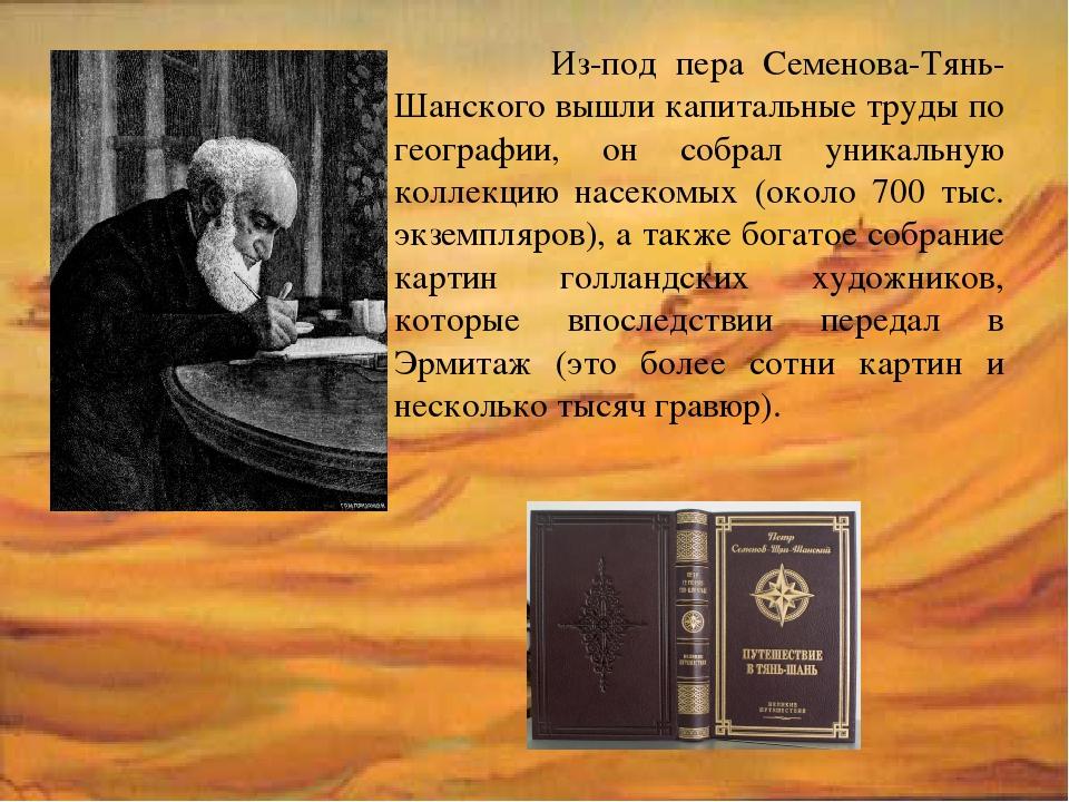 Из-под пера Семенова-Тянь-Шанского вышли капитальные труды по географии, он...