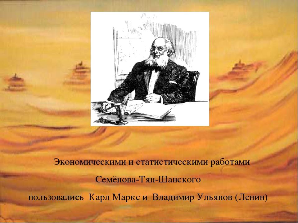 Экономическими и статистическими работами Семёнова-Тян-Шанского пользовались...