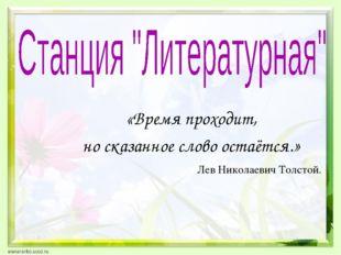 «Время проходит, но сказанное слово остаётся.» Лев Николаевич Толстой.